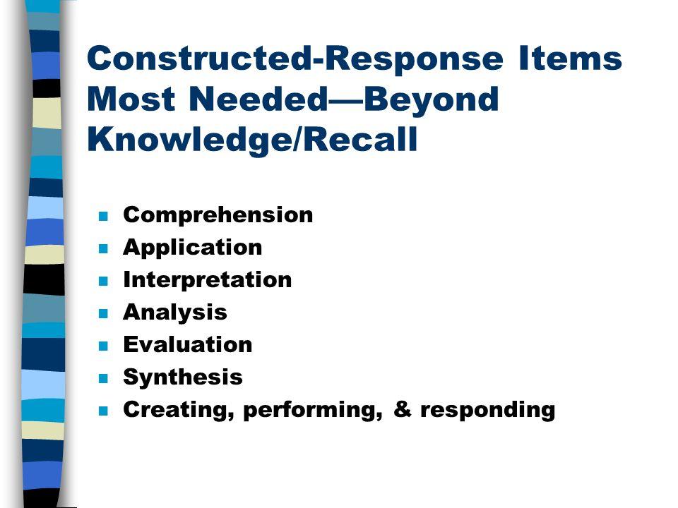 Constructed-Response Items Most NeededBeyond Knowledge/Recall n Comprehension n Application n Interpretation n Analysis n Evaluation n Synthesis n Creating, performing, & responding