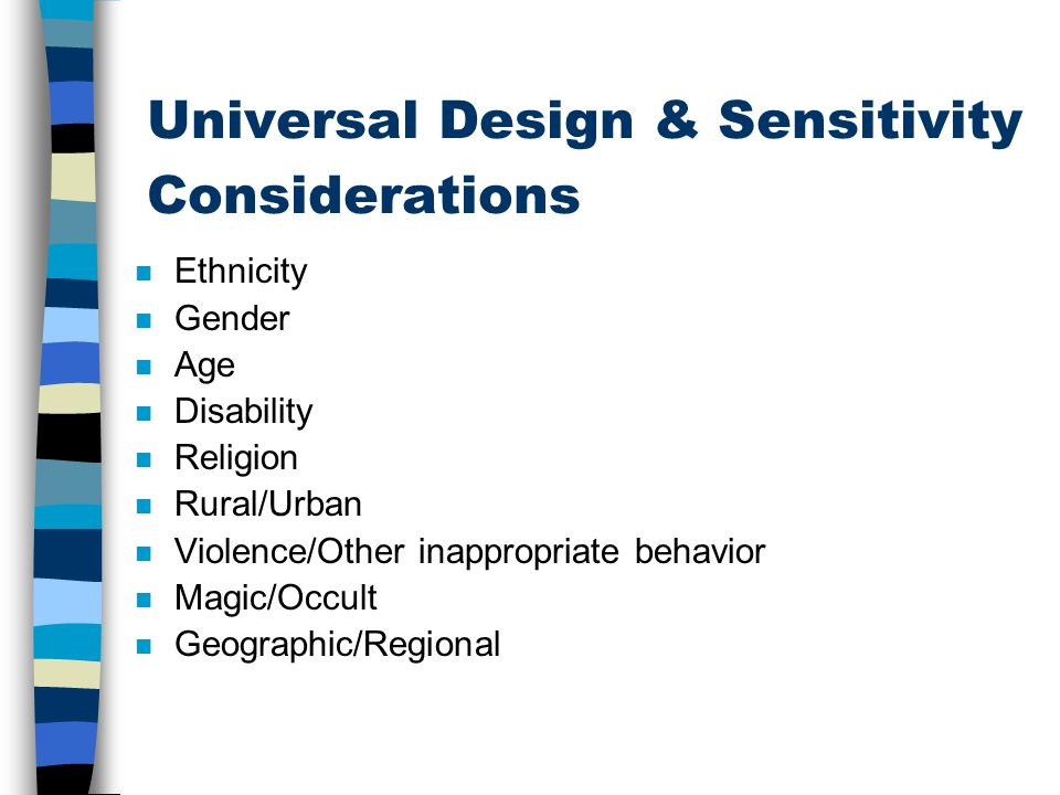 Universal Design & Sensitivity Considerations n Ethnicity n Gender n Age n Disability n Religion n Rural/Urban n Violence/Other inappropriate behavior n Magic/Occult n Geographic/Regional