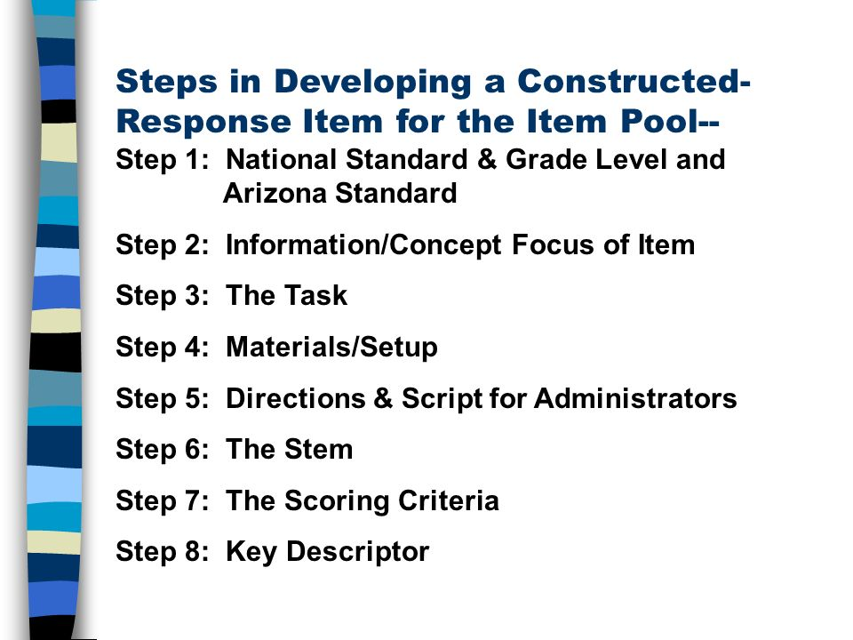 Steps in Developing a Constructed- Response Item for the Item Pool-- Step 1: National Standard & Grade Level and Arizona Standard Step 2: Information/Concept Focus of Item Step 3: The Task Step 4: Materials/Setup Step 5: Directions & Script for Administrators Step 6: The Stem Step 7: The Scoring Criteria Step 8: Key Descriptor