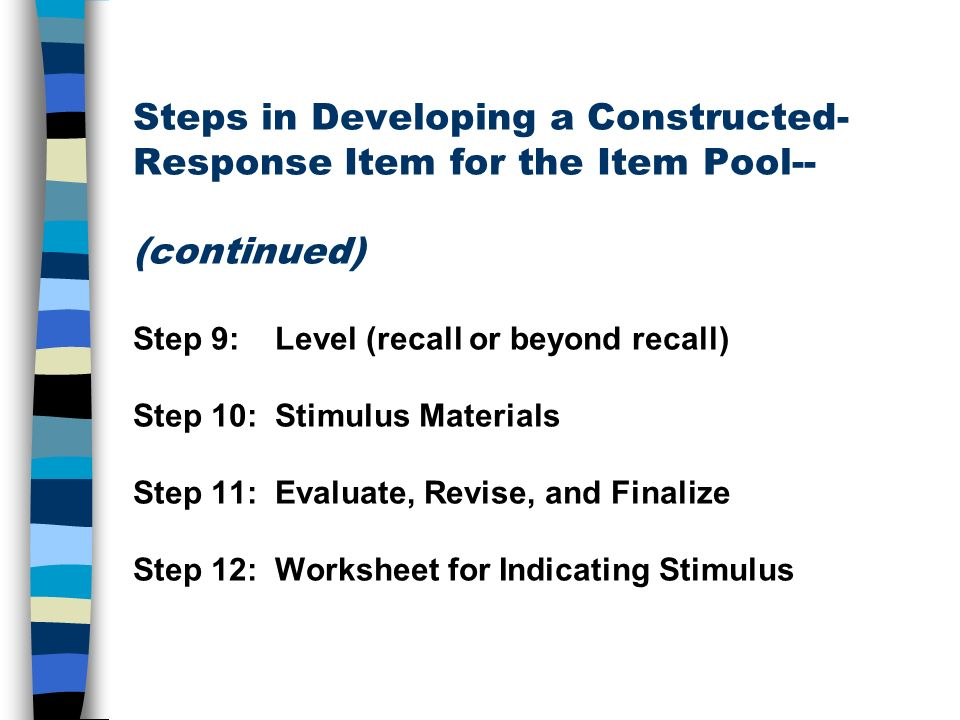 Steps in Developing a Constructed- Response Item for the Item Pool-- (continued) Step 9: Level (recall or beyond recall) Step 10: Stimulus Materials S