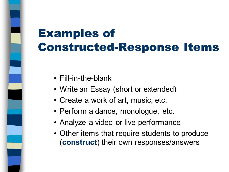 Examples of Constructed-Response Items Fill-in-the-blank Write an Essay (short or extended) Create a work of art, music, etc.