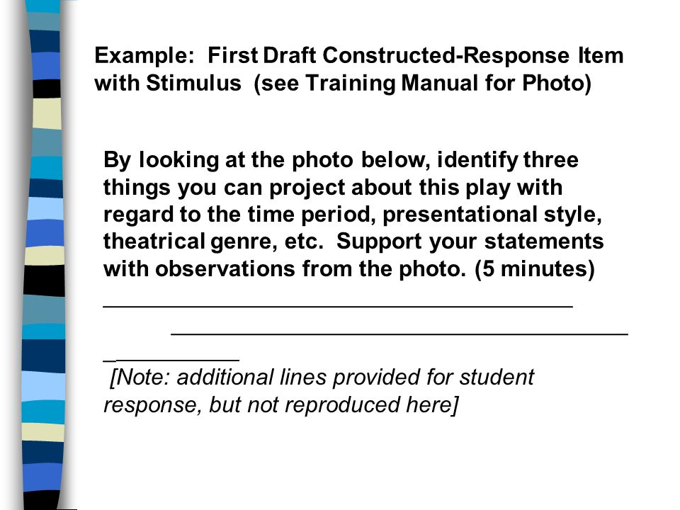 Example: First Draft Constructed-Response Item with Stimulus (see Training Manual for Photo) By looking at the photo below, identify three things you can project about this play with regard to the time period, presentational style, theatrical genre, etc.