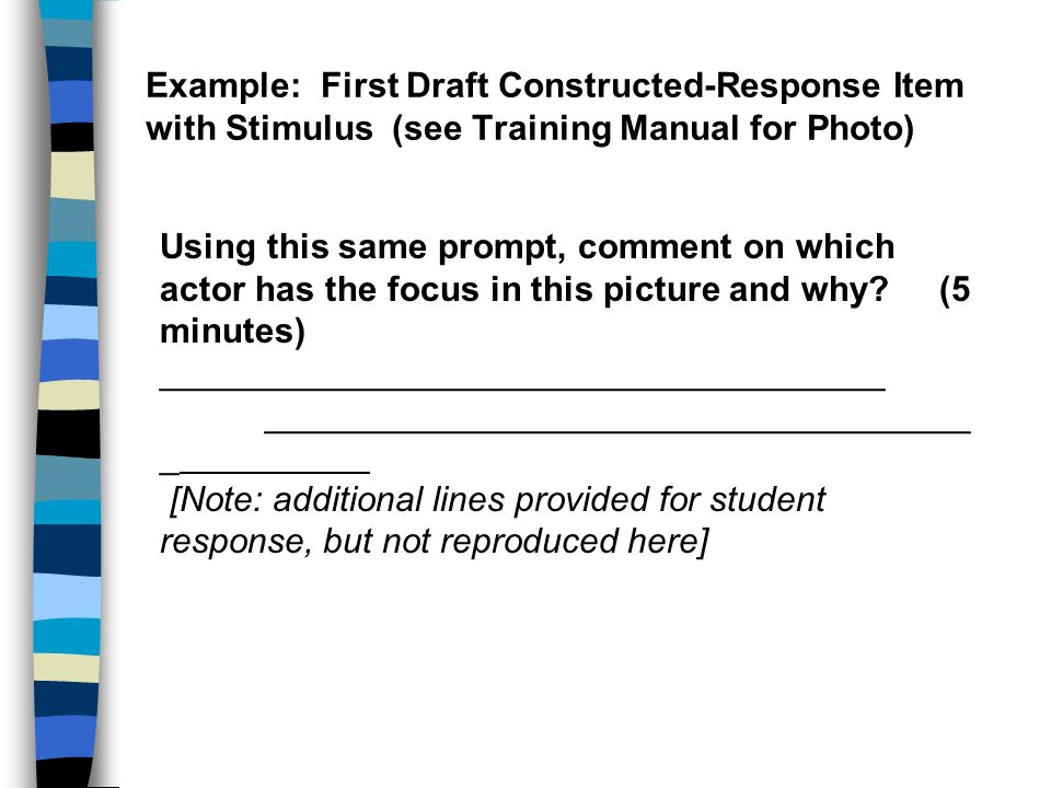 Example: First Draft Constructed-Response Item with Stimulus (see Training Manual for Photo) Using this same prompt, comment on which actor has the focus in this picture and why.
