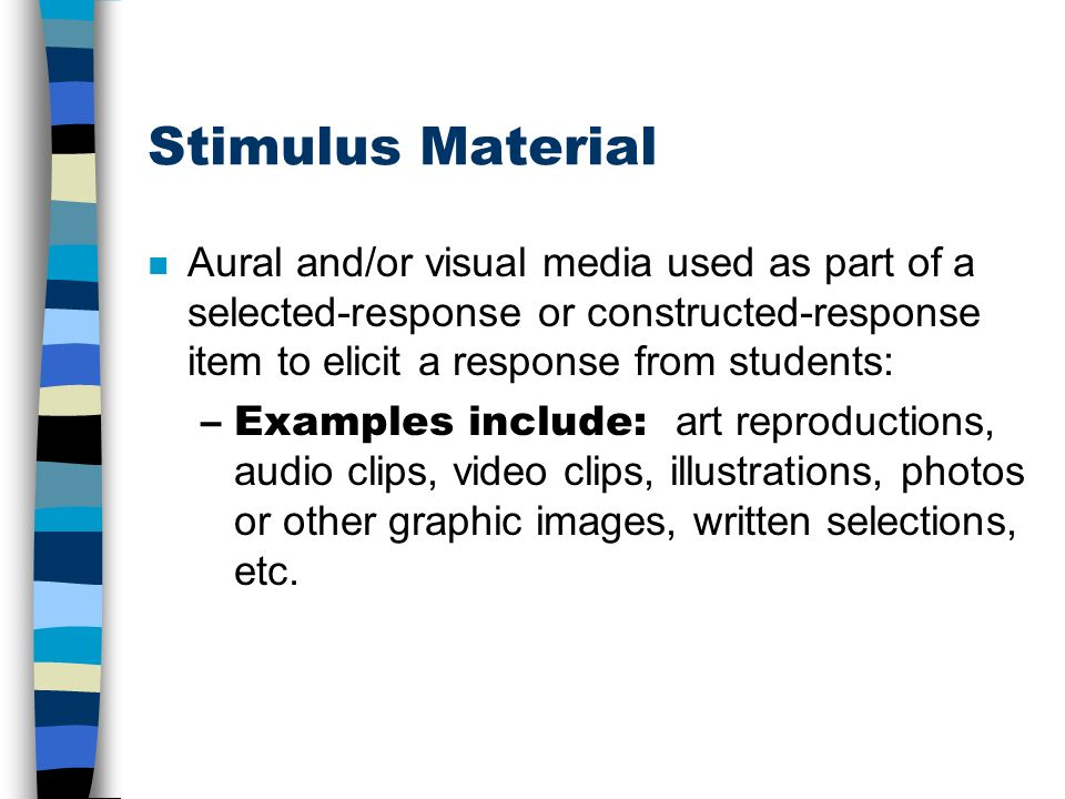 Stimulus Material Aural and/or visual media used as part of a selected-response or constructed-response item to elicit a response from students: –Examples include: art reproductions, audio clips, video clips, illustrations, photos or other graphic images, written selections, etc.