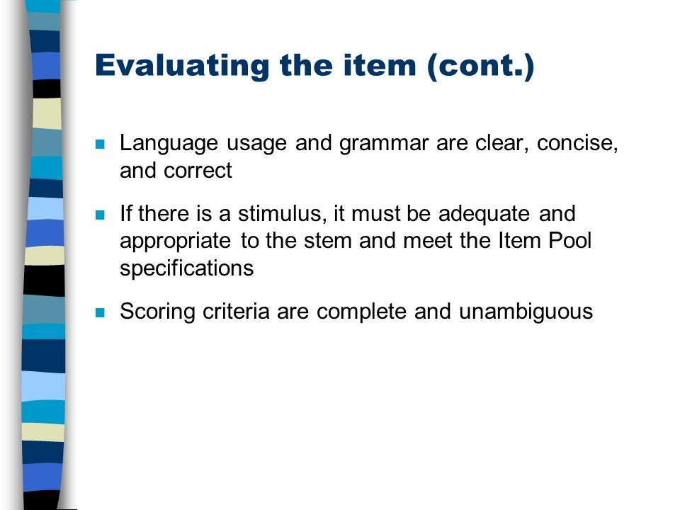 Evaluating the item (cont.) n Language usage and grammar are clear, concise, and correct n If there is a stimulus, it must be adequate and appropriate to the stem and meet the Item Pool specifications n Scoring criteria are complete and unambiguous