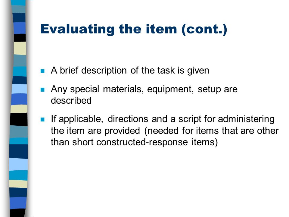Evaluating the item (cont.) n A brief description of the task is given n Any special materials, equipment, setup are described n If applicable, directions and a script for administering the item are provided (needed for items that are other than short constructed-response items)