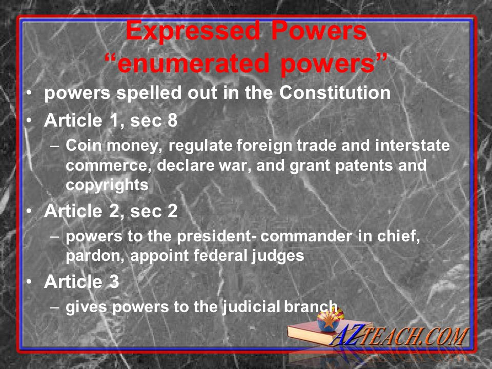 Expressed Powers enumerated powers powers spelled out in the Constitution Article 1, sec 8 –Coin money, regulate foreign trade and interstate commerce, declare war, and grant patents and copyrights Article 2, sec 2 –powers to the president- commander in chief, pardon, appoint federal judges Article 3 –gives powers to the judicial branch