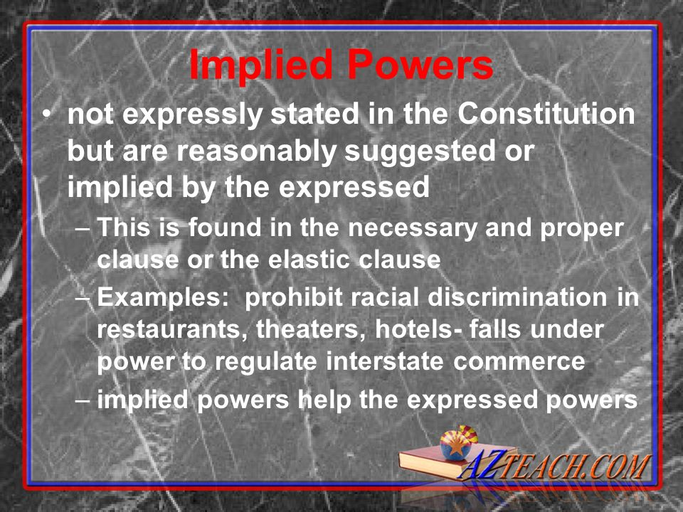 Implied Powers not expressly stated in the Constitution but are reasonably suggested or implied by the expressed –This is found in the necessary and proper clause or the elastic clause –Examples: prohibit racial discrimination in restaurants, theaters, hotels- falls under power to regulate interstate commerce –implied powers help the expressed powers