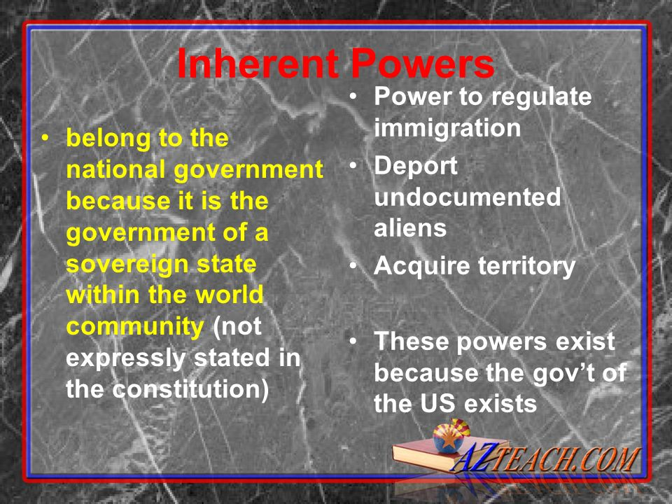 Inherent Powers belong to the national government because it is the government of a sovereign state within the world community (not expressly stated in the constitution) Power to regulate immigration Deport undocumented aliens Acquire territory These powers exist because the govt of the US exists