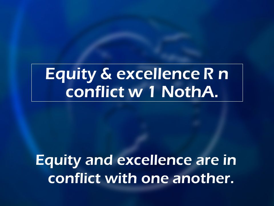 Equity & excellence R n conflict w 1 NothA. Equity and excellence are in conflict with one another.