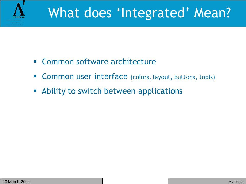 Avencia10 March 2004 What does Integrated Mean? Common software architecture Common user interface (colors, layout, buttons, tools) Ability to switch