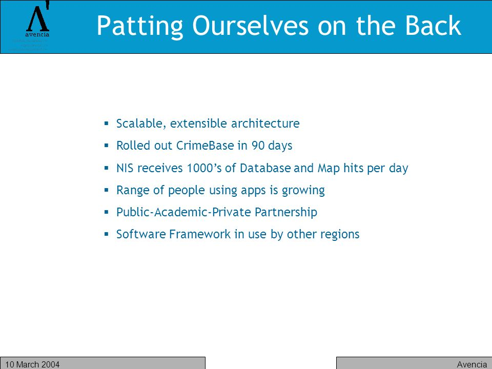 Avencia10 March 2004 Patting Ourselves on the Back Scalable, extensible architecture Rolled out CrimeBase in 90 days NIS receives 1000s of Database and Map hits per day Range of people using apps is growing Public-Academic-Private Partnership Software Framework in use by other regions