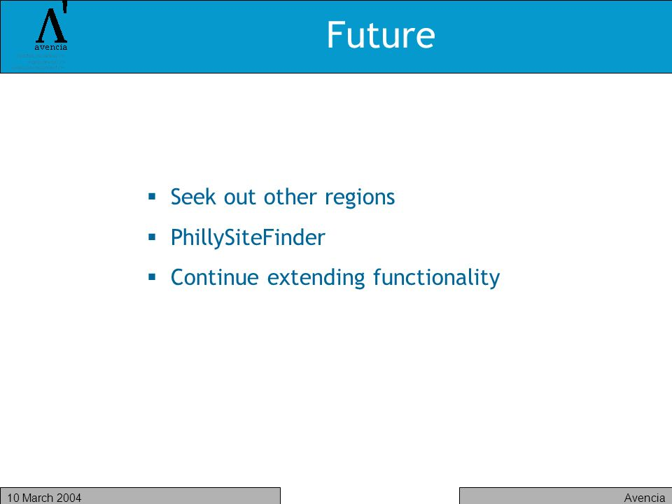 Avencia10 March 2004 Future Seek out other regions PhillySiteFinder Continue extending functionality