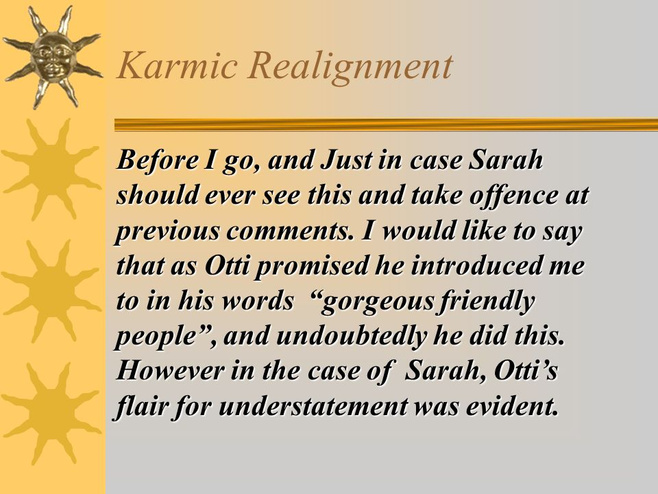 Karmic Realignment Before I go, and Just in case Sarah should ever see this and take offence at previous comments.