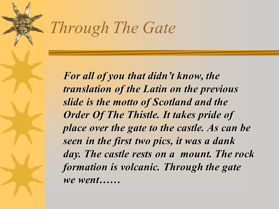 Through The Gate For all of you that didnt know, the translation of the Latin on the previous slide is the motto of Scotland and the Order Of The Thistle.
