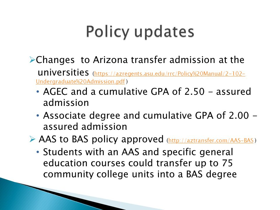 Changes to Arizona transfer admission at the universities (https://azregents.asu.edu/rrc/Policy%20Manual/2-102- Undergraduate%20Admission.pdf )https://azregents.asu.edu/rrc/Policy%20Manual/2-102- Undergraduate%20Admission.pdf AGEC and a cumulative GPA of 2.50 - assured admission Associate degree and cumulative GPA of 2.00 - assured admission AAS to BAS policy approved (http://aztransfer.com/AAS-BAS )http://aztransfer.com/AAS-BAS Students with an AAS and specific general education courses could transfer up to 75 community college units into a BAS degree