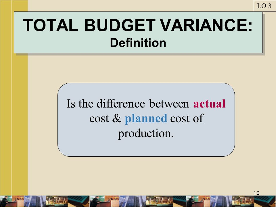 10 TOTAL BUDGET VARIANCE: Definition Is the difference between actual cost & planned cost of production. LO 3