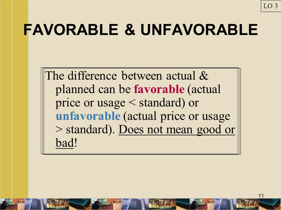 11 FAVORABLE & UNFAVORABLE The difference between actual & planned can be favorable (actual price or usage standard). Does not mean good or bad! LO 3