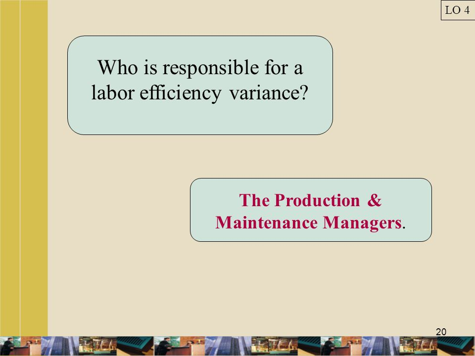 20 Who is responsible for a labor efficiency variance? The Production & Maintenance Managers. LO 4