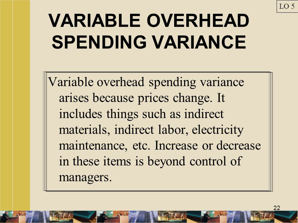 22 VARIABLE OVERHEAD SPENDING VARIANCE Variable overhead spending variance arises because prices change. It includes things such as indirect materials