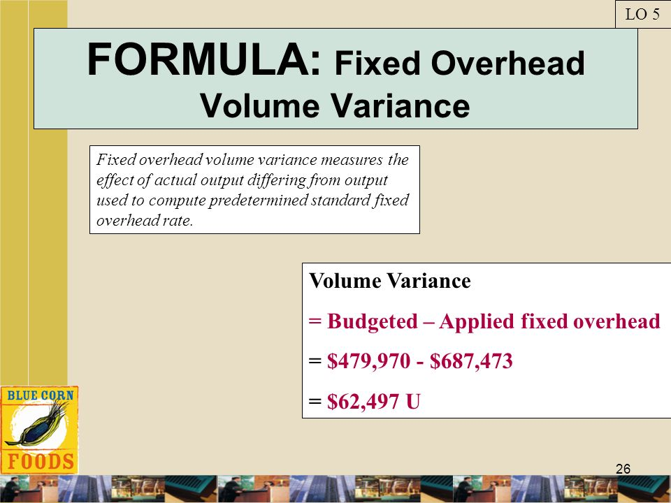 26 FORMULA: Fixed Overhead Volume Variance Fixed overhead volume variance measures the effect of actual output differing from output used to compute p
