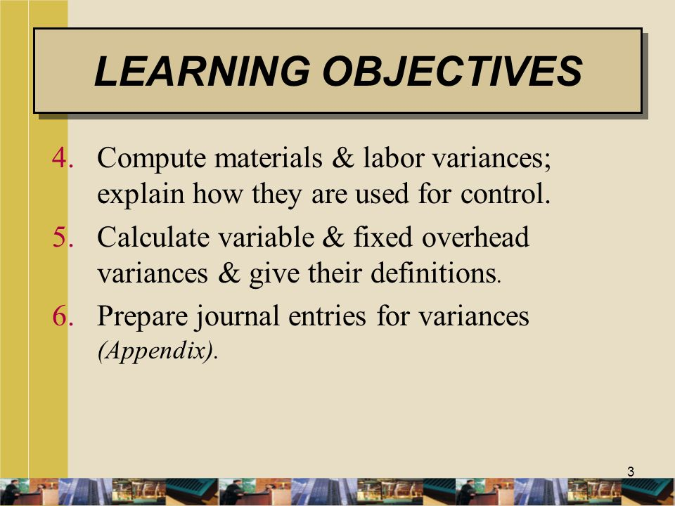 3 4.Compute materials & labor variances; explain how they are used for control. 5.Calculate variable & fixed overhead variances & give their definitio
