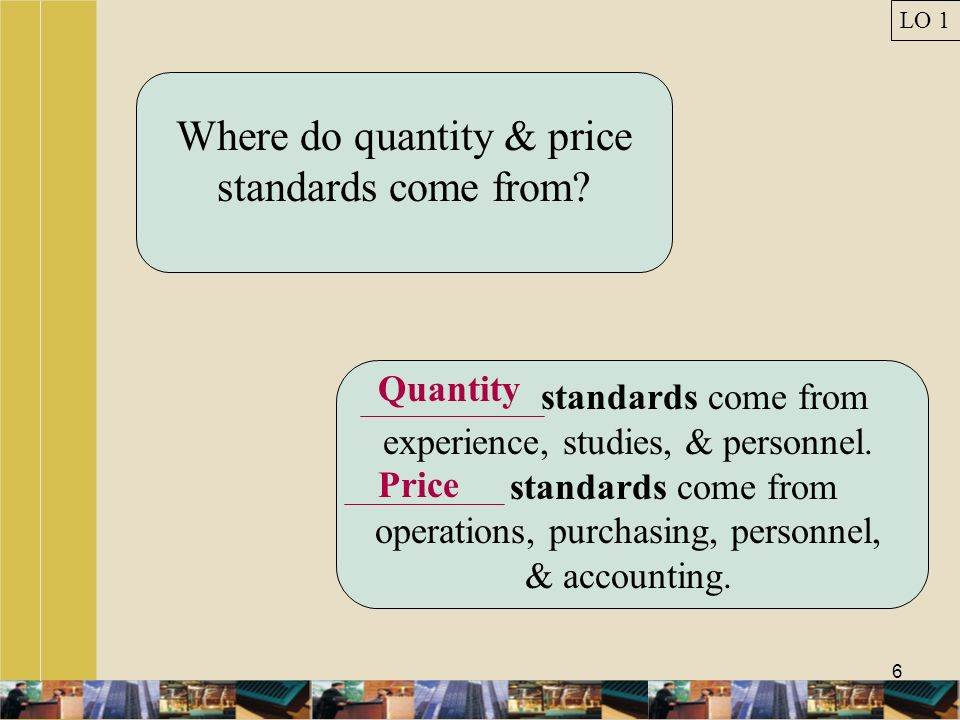 6 Where do quantity & price standards come from? Quantity standards come from experience, studies, & personnel. Price standards come from operations,
