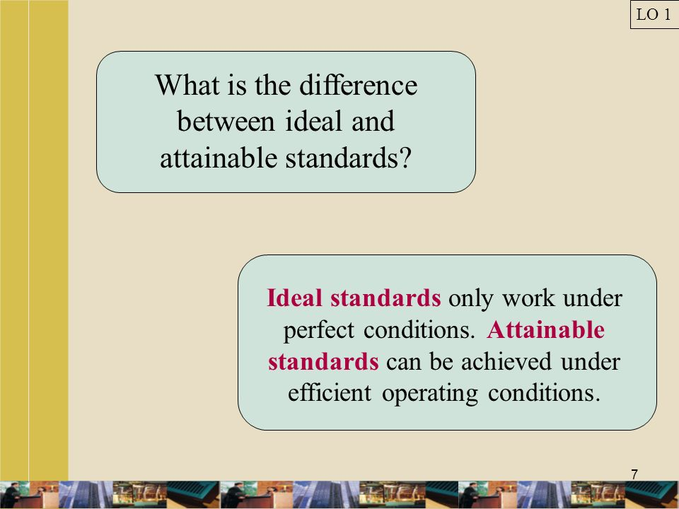7 What is the difference between ideal and attainable standards? Ideal standards only work under perfect conditions. Attainable standards can be achie