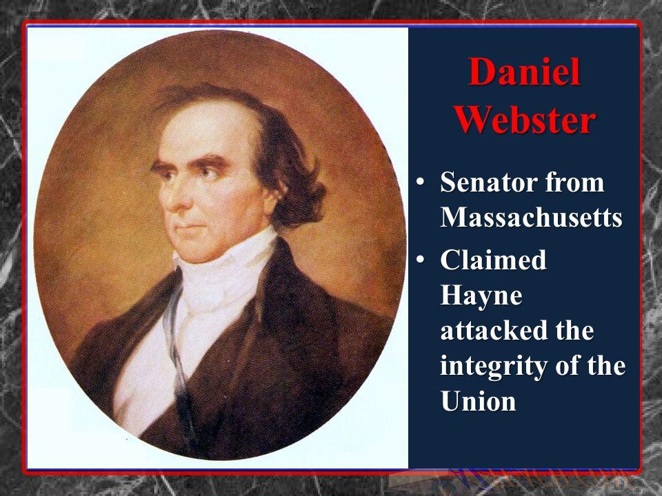 Daniel Webster Senator from Massachusetts Senator from Massachusetts Claimed Hayne attacked the integrity of the Union Claimed Hayne attacked the integrity of the Union