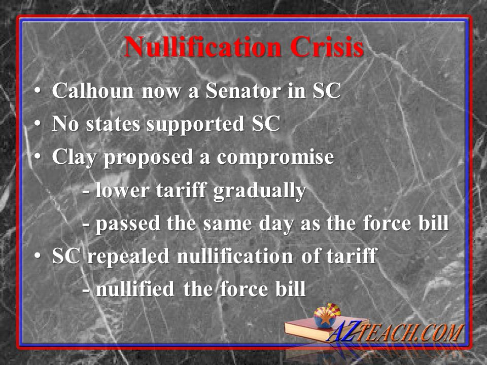 Nullification Crisis Calhoun now a Senator in SC Calhoun now a Senator in SC No states supported SC No states supported SC Clay proposed a compromise Clay proposed a compromise - lower tariff gradually - passed the same day as the force bill SC repealed nullification of tariff SC repealed nullification of tariff - nullified the force bill