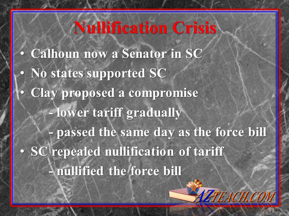 Nullification Crisis Calhoun now a Senator in SC Calhoun now a Senator in SC No states supported SC No states supported SC Clay proposed a compromise