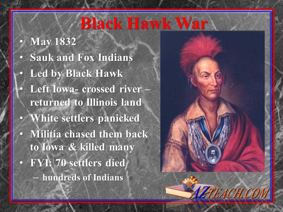 Black Hawk War May 1832 May 1832 Sauk and Fox Indians Sauk and Fox Indians Led by Black Hawk Led by Black Hawk Left Iowa- crossed river – returned to