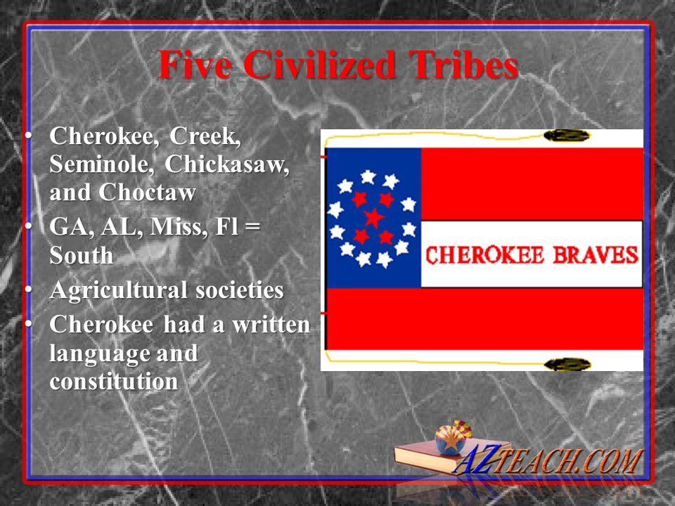 Five Civilized Tribes Cherokee, Creek, Seminole, Chickasaw, and Choctaw Cherokee, Creek, Seminole, Chickasaw, and Choctaw GA, AL, Miss, Fl = South GA,
