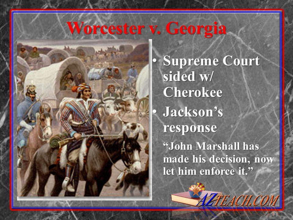 Worcester v. Georgia Supreme Court sided w/ Cherokee Supreme Court sided w/ Cherokee Jacksons response Jacksons response John Marshall has made his de