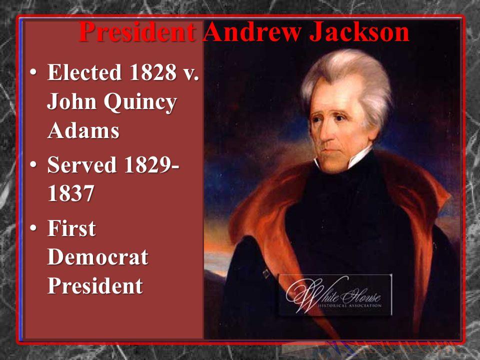 Elected 1828 v. John Quincy Adams Elected 1828 v. John Quincy Adams Served 1829- 1837 Served 1829- 1837 First Democrat President First Democrat Presid