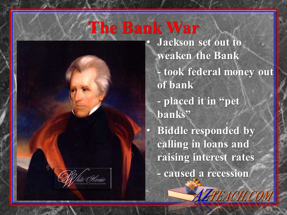 The Bank War Jackson set out to weaken the Bank Jackson set out to weaken the Bank - took federal money out of bank - placed it in pet banks Biddle responded by calling in loans and raising interest rates Biddle responded by calling in loans and raising interest rates - caused a recession