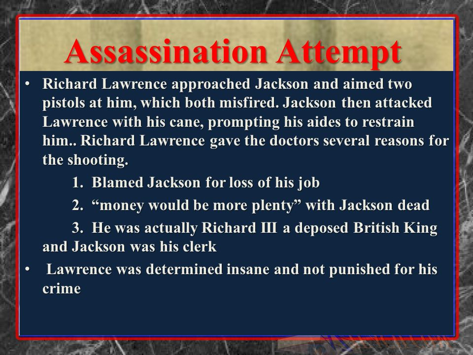 Assassination Attempt Richard Lawrence approached Jackson and aimed two pistols at him, which both misfired. Jackson then attacked Lawrence with his c