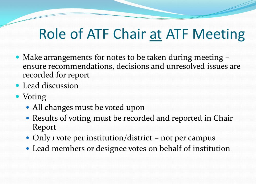 Role of ATF Chair at ATF Meeting Make arrangements for notes to be taken during meeting – ensure recommendations, decisions and unresolved issues are recorded for report Lead discussion Voting All changes must be voted upon Results of voting must be recorded and reported in Chair Report Only 1 vote per institution/district – not per campus Lead members or designee votes on behalf of institution