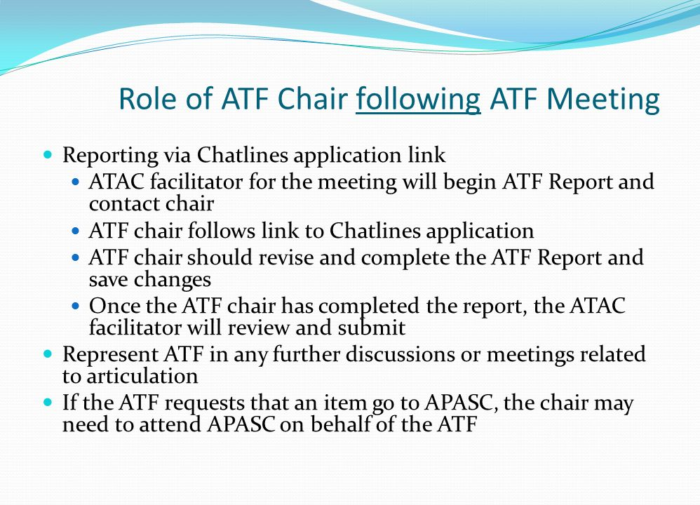 Role of ATF Chair following ATF Meeting Reporting via Chatlines application link ATAC facilitator for the meeting will begin ATF Report and contact chair ATF chair follows link to Chatlines application ATF chair should revise and complete the ATF Report and save changes Once the ATF chair has completed the report, the ATAC facilitator will review and submit Represent ATF in any further discussions or meetings related to articulation If the ATF requests that an item go to APASC, the chair may need to attend APASC on behalf of the ATF