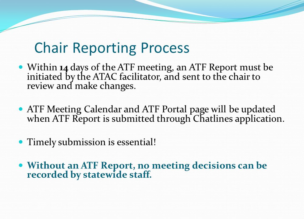 Chair Reporting Process Within 14 days of the ATF meeting, an ATF Report must be initiated by the ATAC facilitator, and sent to the chair to review and make changes.