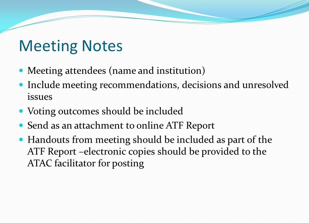 Meeting Notes Meeting attendees (name and institution) Include meeting recommendations, decisions and unresolved issues Voting outcomes should be included Send as an attachment to online ATF Report Handouts from meeting should be included as part of the ATF Report –electronic copies should be provided to the ATAC facilitator for posting