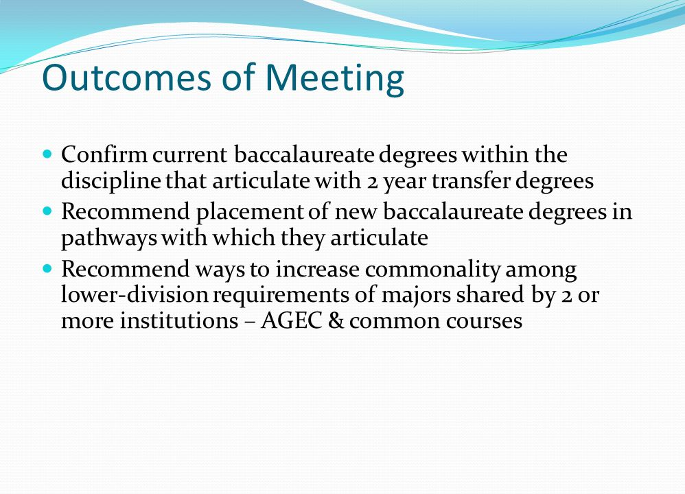 Outcomes of Meeting Confirm current baccalaureate degrees within the discipline that articulate with 2 year transfer degrees Recommend placement of new baccalaureate degrees in pathways with which they articulate Recommend ways to increase commonality among lower-division requirements of majors shared by 2 or more institutions – AGEC & common courses