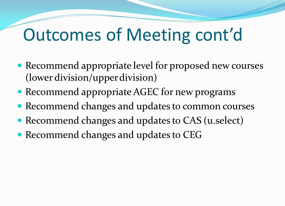 Outcomes of Meeting contd Recommend appropriate level for proposed new courses (lower division/upper division) Recommend appropriate AGEC for new programs Recommend changes and updates to common courses Recommend changes and updates to CAS (u.select) Recommend changes and updates to CEG