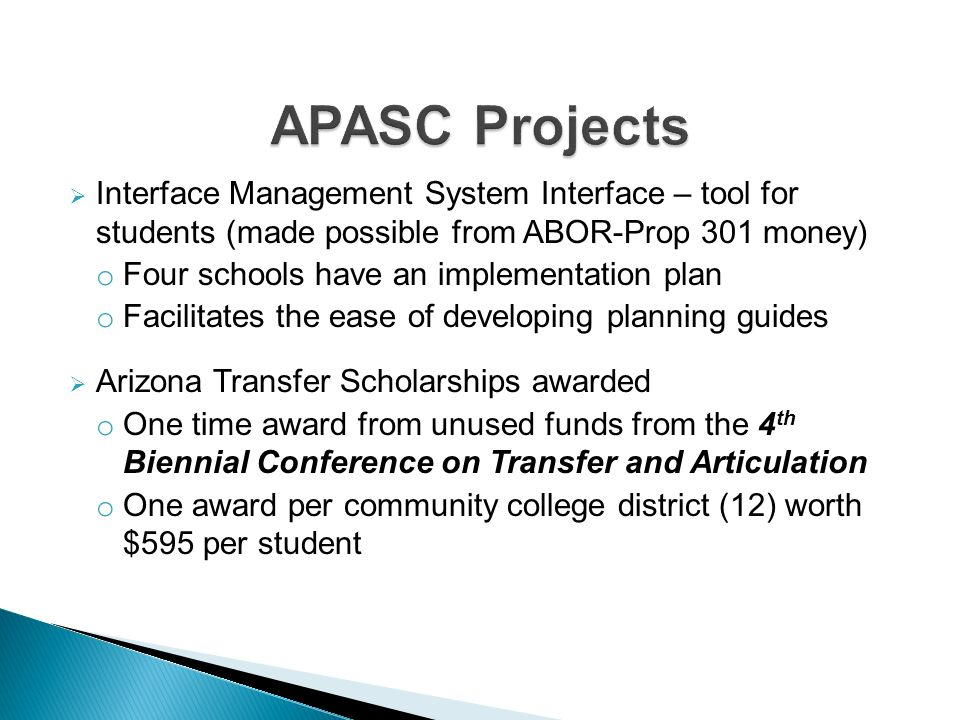 Interface Management System Interface – tool for students (made possible from ABOR-Prop 301 money) o Four schools have an implementation plan o Facilitates the ease of developing planning guides Arizona Transfer Scholarships awarded o One time award from unused funds from the 4 th Biennial Conference on Transfer and Articulation o One award per community college district (12) worth $595 per student