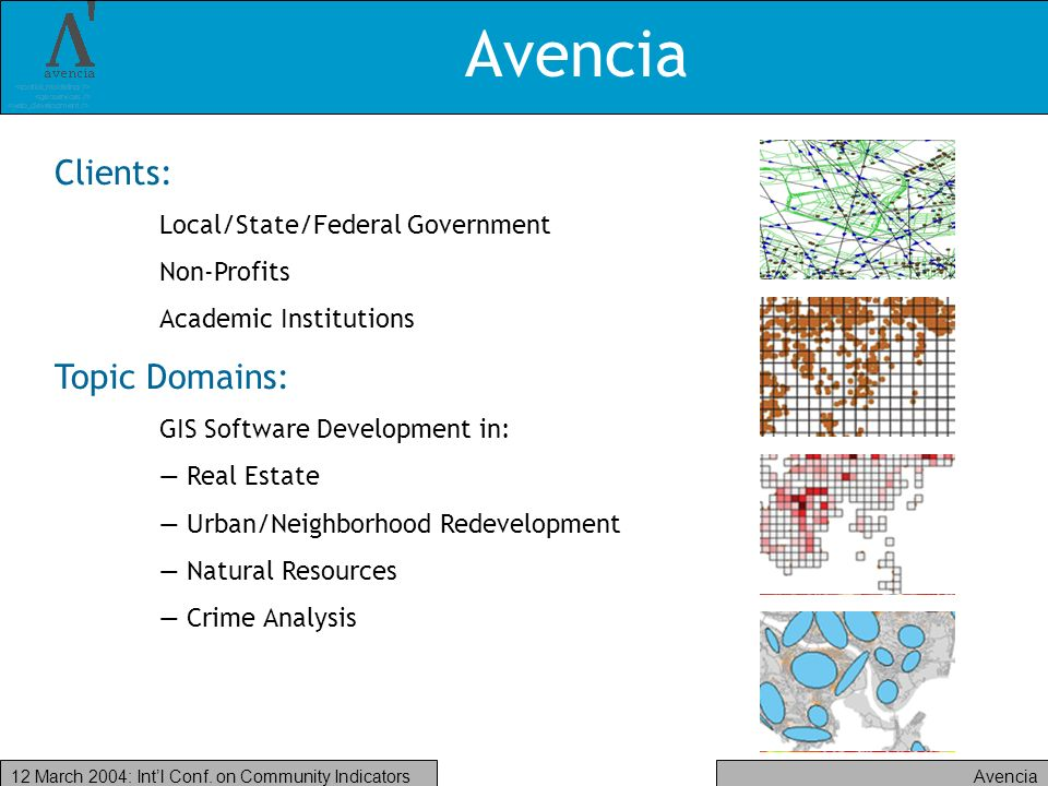 Avencia12 March 2004: Intl Conf. on Community Indicators Avencia Clients: Local/State/Federal Government Non-Profits Academic Institutions Topic Domai