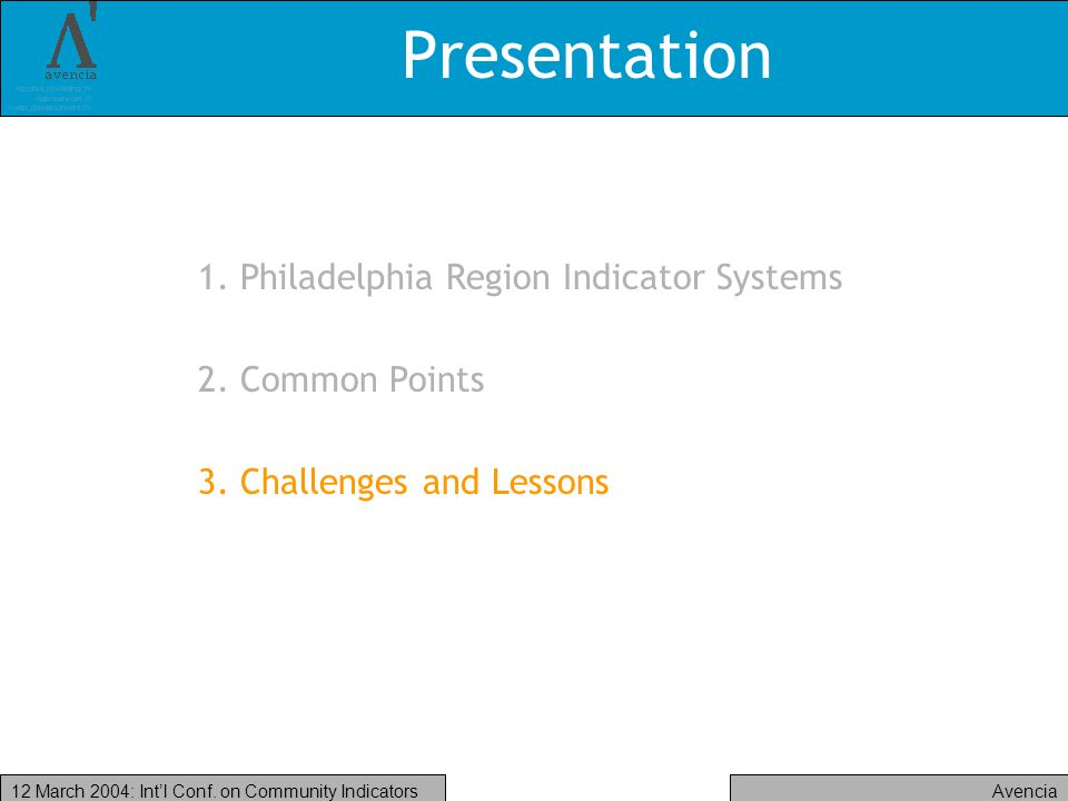 Avencia12 March 2004: Intl Conf. on Community Indicators Presentation 1. Philadelphia Region Indicator Systems 2. Common Points 3. Challenges and Less