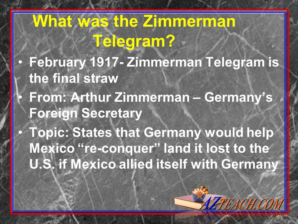 What was the Zimmerman Telegram? February 1917- Zimmerman Telegram is the final straw From: Arthur Zimmerman – Germanys Foreign Secretary Topic: State