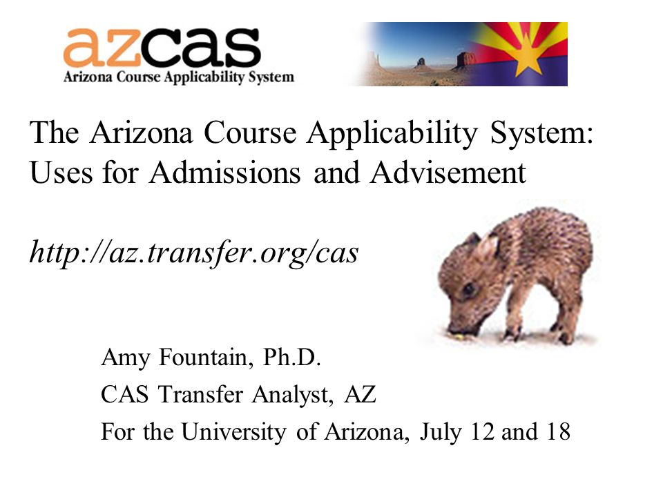 The Arizona Course Applicability System: Uses for Admissions and Advisement http://az.transfer.org/cas Amy Fountain, Ph.D. CAS Transfer Analyst, AZ Fo