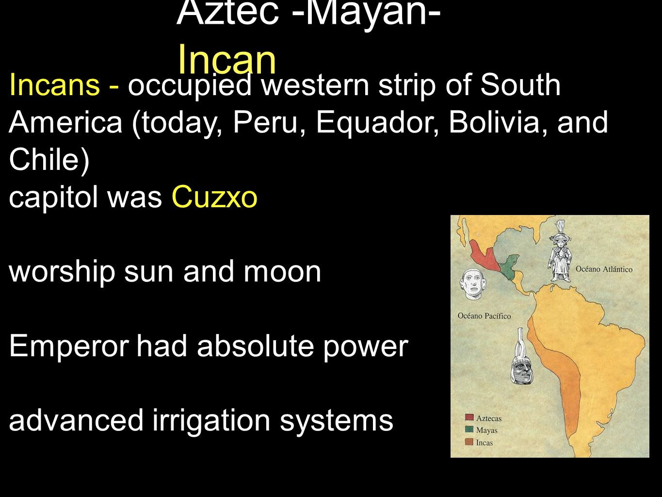Aztec -Mayan- Incan Incans - occupied western strip of South America (today, Peru, Equador, Bolivia, and Chile) capitol was Cuzxo worship sun and moon