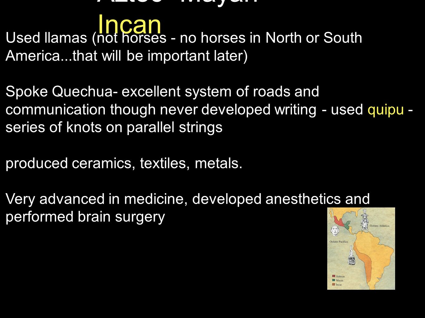 Aztec -Mayan- Incan Used llamas (not horses - no horses in North or South America...that will be important later) Spoke Quechua- excellent system of r